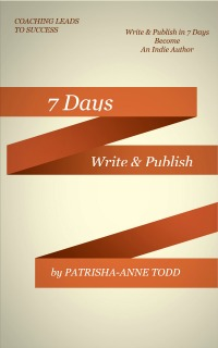 7 Days WRITE and PUBLISH the book by PaTrisha-Anne Todd - Indie Author Entrepreneur